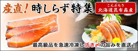 北海道昆布森産こんぶもり最高級品を急速冷凍し活き〆の旨みを直送!産直!時しらず特集